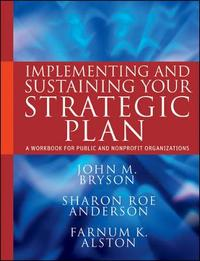 Implementing and Sustaining Your Strategic Plan by John M Bryson