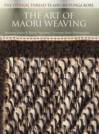 The Art of Maori Weaving: the Eternal Thread, Te aho mutunga kore by Miriama Evans
