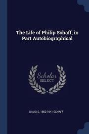 The Life of Philip Schaff, in Part Autobiographical by David S 1852-1941 Schaff