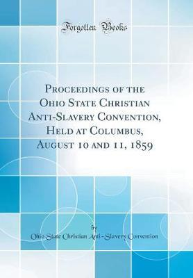 Proceedings of the Ohio State Christian Anti-Slavery Convention, Held at Columbus, August 10 and 11, 1859 (Classic Reprint) by Ohio State Christian Anti Convention
