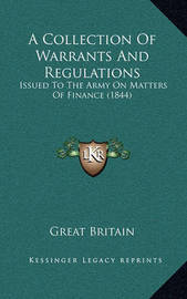 A Collection of Warrants and Regulations: Issued to the Army on Matters of Finance (1844) by Great Britain