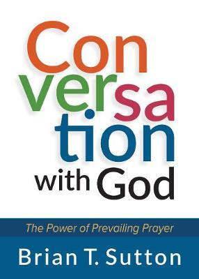 Conversation with God: The Power of Prevailing Prayer by Brian Sutton