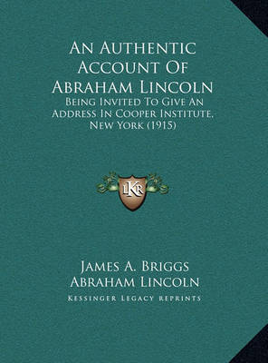 An Authentic Account of Abraham Lincoln an Authentic Account of Abraham Lincoln: Being Invited to Give an Address in Cooper Institute, New Yobeing Invited to Give an Address in Cooper Institute, New York (1915) Rk (1915) by Abraham Lincoln