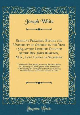Sermons Preached Before the University of Oxford, in the Year 1784, at the Lecture Founded by the REV. John Bampton, M.A., Late Canon of Salisbury by Joseph White