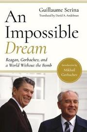 An Impossible Dream - Reagan, Gorbachev, and a World Without the Bomb by Guillaume Serina