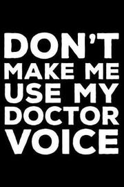 Don't Make Me Use My Doctor Voice by Creative Juices Publishing