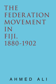 The Federation Movement in Fiji, 1880-1902 by Ahmed Ali
