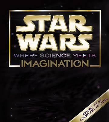 Star Wars: Where Science Meets Imagination by Museum of Science, Boston
