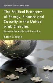 The Political Economy of Energy, Finance and Security in the United Arab Emirates by Karen E. Young