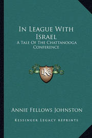 In League with Israel: A Tale of the Chattanooga Conference by Annie Fellows Johnston