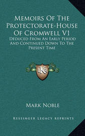 Memoirs of the Protectorate-House of Cromwell V1: Deduced from an Early Period and Continued Down to the Present Time by Mark Noble