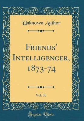 Friends' Intelligencer, 1873-74, Vol. 30 (Classic Reprint) by Unknown Author