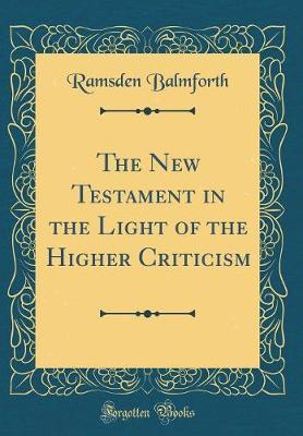 The New Testament in the Light of the Higher Criticism (Classic Reprint) by Ramsden Balmforth