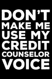 Don't Make Me Use My Credit Counselor Voice by Creative Juices Publishing
