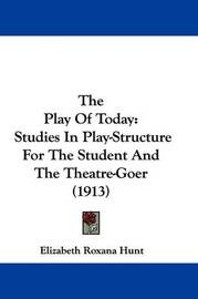 The Play of Today: Studies in Play-Structure for the Student and the Theatre-Goer (1913) by Elizabeth Roxana Hunt