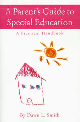 A Parent's Guide to Special Education: A Practical Handbook by Dawn L Smith, B.S.