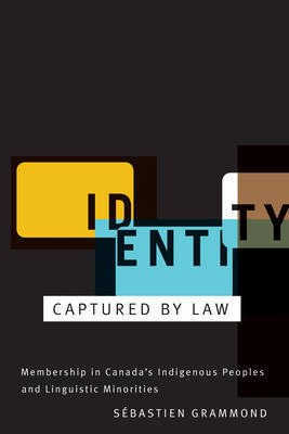 Identity Captured by Law: Membership in Canada's Indigenous Peoples and Linguistic Minorities by Sebastien Grammond