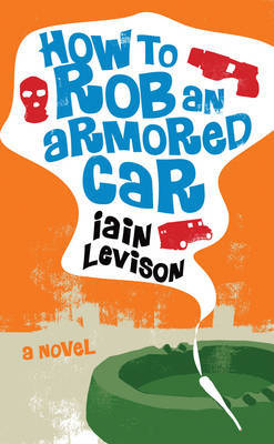 How To Rob An Armored Car by Iain Levison image