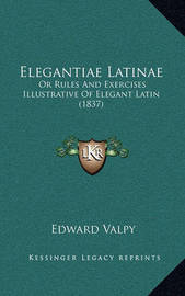 Elegantiae Latinae: Or Rules and Exercises Illustrative of Elegant Latin (1837) by Edward Valpy
