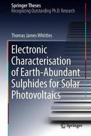 Electronic Characterisation of Earth-Abundant Sulphides for Solar Photovoltaics by Thomas James Whittles