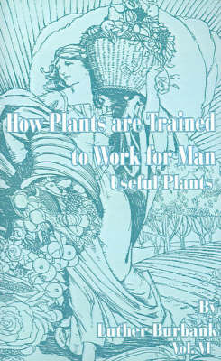 How Plants Are Trained to Work for Man: Useful Plants by Luther Burbank