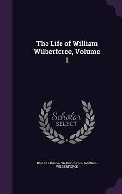 The Life of William Wilberforce, Volume 1 by Robert Isaac Wilberforce