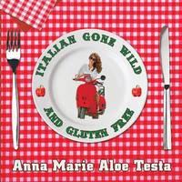 Italian Gone Wild and Gluten Free by Anna Marie Aloe Testa