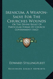 Irenicum, a Weapon-Salve for the Churches Wounds Irenicum, a Weapon-Salve for the Churches Wounds: Or the Divine Right of Particular Forms of Church Governmentor the Divine Right of Particular Forms of Church Government (1662) (1662) by Edward Stillingfleet