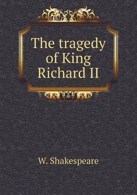 The Tragedy of King Richard II by W Shakespeare