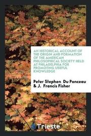 An Historical Account of the Origin and Formation of the American Philosophical Society Held at Philadelphia for Promoting Useful Knowledge by Peter Stephen Du Ponceau