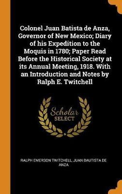 Colonel Juan Batista de Anza, Governor of New Mexico; Diary of His Expedition to the Moquis in 1780; Paper Read Before the Historical Society at Its Annual Meeting, 1918. with an Introduction and Notes by Ralph E. Twitchell by Ralph Emerson Twitchell
