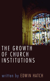 Growth of Church Institutions by Edwin Hatch