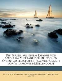 Die Perser, Aus Einem Papyrus Von Abusir Im Auftrage Der Deutschen Orientgesellschaft, Hrsg. Von Ulrich Von Wilamowitz-Mllendorff by Ulrich von Wilamowitz -Moellendorff