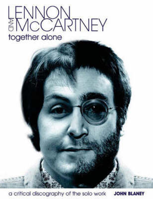 Lennon and McCartney, Together Alone: A Critical Discography of the Solo Work by John Blaney