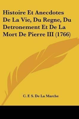 Histoire Et Anecdotes De La Vie, Du Regne, Du Detronement Et De La Mort De Pierre III (1766) by C F S De La Marche