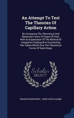 An Attempt to Test the Theories of Capillary Action by Francis Bashforth