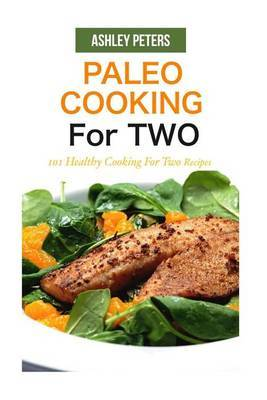 Paleo Cooking for Two: 101 Healthy Cooking for Two Recipes by Ashley Peters