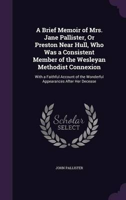 A Brief Memoir of Mrs. Jane Pallister, or Preston Near Hull, Who Was a Consistent Member of the Wesleyan Methodist Connexion by John Pallister