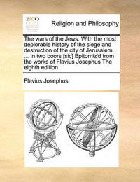 The Wars of the Jews. with the Most Deplorable History of the Siege and Destruction of the City of Jerusalem. ... in Two Boors [sic] Epitomiz'd from the Works of Flavius Josephus the Eighth Edition by Flavius Josephus