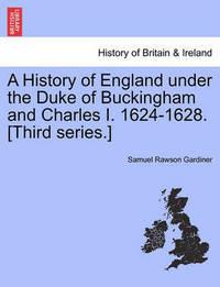 A History of England Under the Duke of Buckingham and Charles I. 1624-1628. [Third Series.] by Samuel Rawson Gardiner