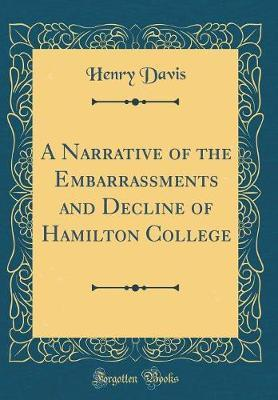 A Narrative of the Embarrassments and Decline of Hamilton College (Classic Reprint) by Henry Davis