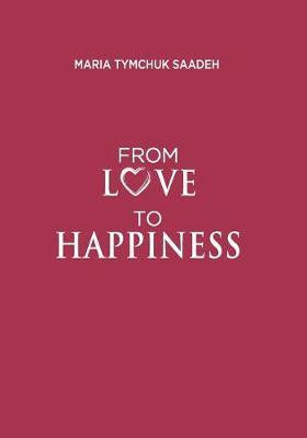 From Love to Happiness by Maria Tymchuk Saadeh