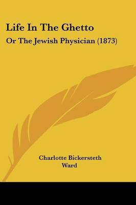Life In The Ghetto: Or The Jewish Physician (1873) by Charlotte Bickersteth Ward image