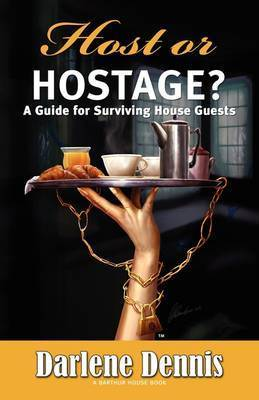 Host or Hostage: A Guide for Surviving House Guests by Darlene Dennis