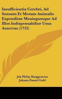 Insufficientia Cerebri, Ad Sensum Et Motum Animalis Expenditur Meningumque Ad Illos Indispensabilior Usus Assertus (1732) by Joh Philip Burggravius