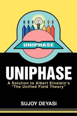 Uniphase: A Solution to Albert Einstein's the Unified Field Theory by Sujoy Deyasi