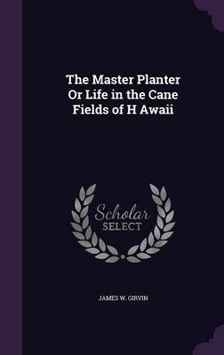 The Master Planter or Life in the Cane Fields of H Awaii by James W Girvin