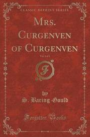 Mrs. Curgenven of Curgenven, Vol. 1 of 3 (Classic Reprint) by S Baring.Gould