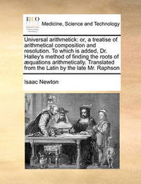 Universal Arithmetick: Or, a Treatise of Arithmetical Composition and Resolution. to Which Is Added, Dr. Halley's Method of Finding the Roots of Aequations Arithmetically. Translated from the Latin by the Late Mr. Raphson by Sir Isaac Newton