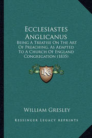 Ecclesiastes Anglicanus: Being a Treatise on the Art of Preaching, as Adapted to a Church of England Congregation (1835) by William Gresley